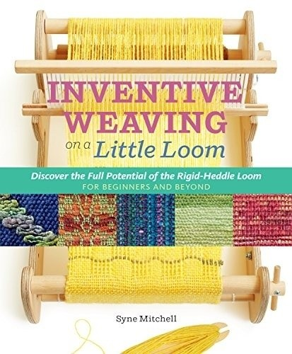 Inventive Weaving on a Little Loom: Discover the Full Potential of the Rigid-Heddle Loom, for Beginners and Beyo